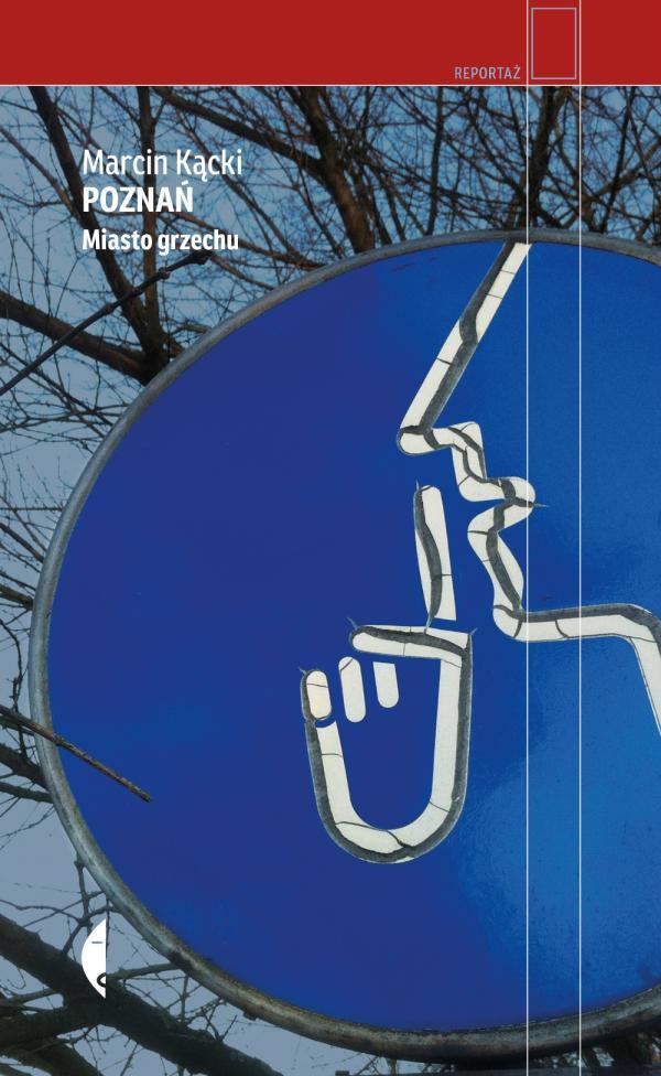 """Marcin Kącki, """"Poznań. Miasto grzechu"""". Wydawnictwo Czarne, Wołowiec, 2017"""